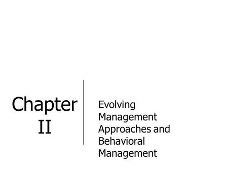 Chapter II Evolving Management Approaches and Behavioral Management.