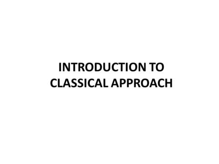 INTRODUCTION TO CLASSICAL APPROACH