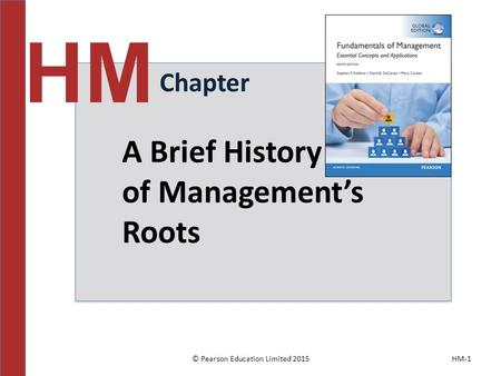 © Pearson Education Limited 2015HM-1 Chapter HM A Brief History of Management's Roots.
