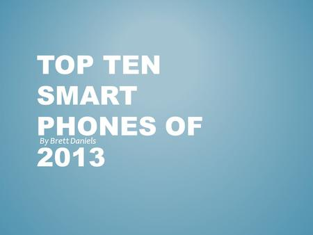 TOP TEN SMART PHONES OF 2013 By Brett Daniels. PICTURES OF THE TOP 10 SMART PHONES OF 2013 1) Htc one2) Iphone 5s 3) Motorola Moto G 4) LG-G2 5) Samsungalaxy.