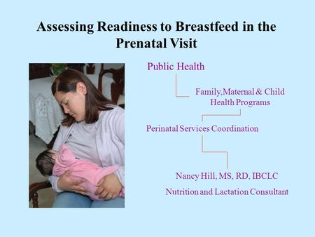 Assessing Readiness to Breastfeed in the Prenatal Visit Perinatal Services Coordination Family,Maternal & Child Health Programs Public Health Nancy Hill,