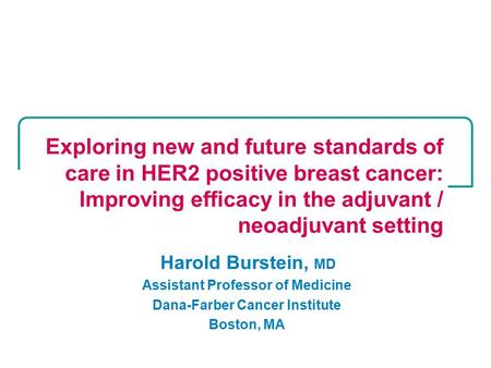 Harold Burstein, MD Assistant Professor of Medicine Dana-Farber Cancer Institute Boston, MA Exploring new and future standards of care in HER2 positive.