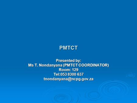 PMTCT Presented by: Ms T. Nondanyana (PMTCT COORDINATOR) Room: 129 Tel:053 8300 637