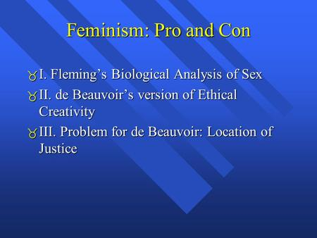 Feminism: Pro and Con  I. Fleming's Biological Analysis of Sex  II. de Beauvoir's version of Ethical Creativity  III. Problem for de Beauvoir: Location.