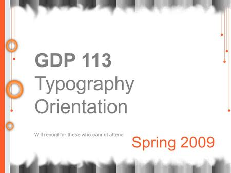 GDP 113 Typography Orientation Will record for those who cannot attend Spring 2009.