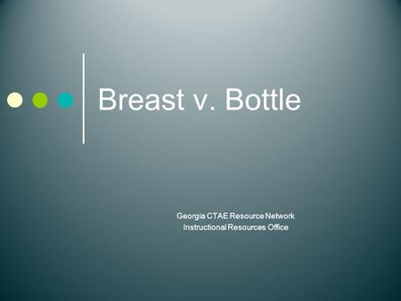 Breast v. Bottle Georgia CTAE Resource Network Instructional Resources Office.
