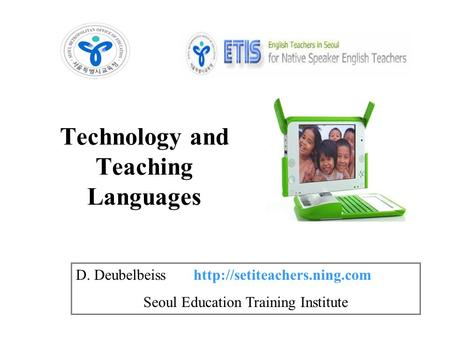 Technology and Teaching Languages D. Deubelbeiss  Seoul Education Training Institute.