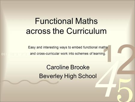 Functional Maths across the Curriculum Caroline Brooke Beverley High School Easy and interesting ways to embed functional maths and cross-curricular work.