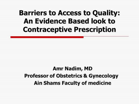 Amr Nadim, MD Professor of Obstetrics & Gynecology Ain Shams Faculty of medicine Barriers to Access to Quality: An Evidence Based look to Contraceptive.