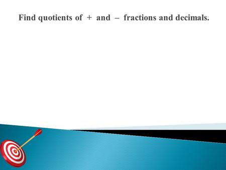 Find quotients of + and – fractions and decimals..