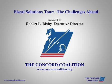 Www.concordcoalition.org THE CONCORD COALITION presented by Robert L. Bixby, Executive Director THE CONCORD COALITION www.concordcoalition.org Fiscal Solutions.