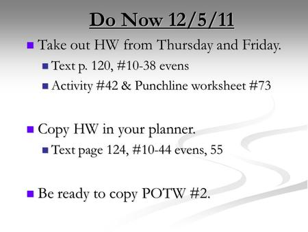 Do Now 12/5/11 Take out HW from Thursday and Friday. Take out HW from Thursday and Friday. Text p. 120, #10-38 evens Text p. 120, #10-38 evens Activity.