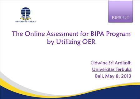 The Online Assessment for BIPA Program by Utilizing OER Lidwina Sri Ardiasih Universitas Terbuka Bali, May 8, 2013 BIPA-UT.