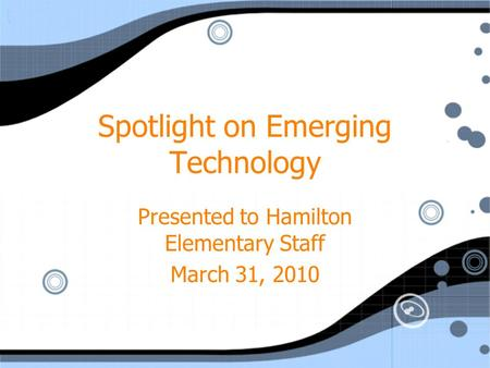 Spotlight on Emerging Technology Presented to Hamilton Elementary Staff March 31, 2010 Presented to Hamilton Elementary Staff March 31, 2010.