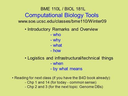 BME 110L / BIOL 181L Computational Biology Tools www.soe.ucsc.edu/classes/bme110/Winter09 Introductory Remarks and Overview - who - why - what - how Logistics.