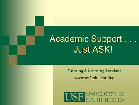 Tutoring & Learning Services www.usf.edu/learning Academic Support... Just ASK!