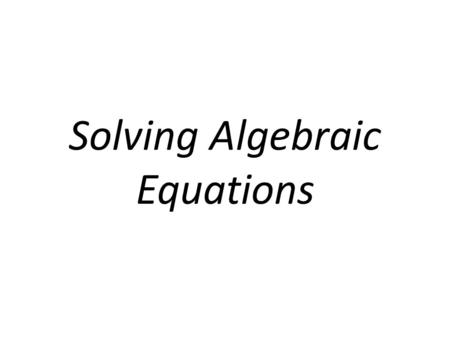 Solving Algebraic Equations. How do I Solve Algebraic Equations? 1.What ever you add, subtract, multiply or divide to one side of the equation, you have.