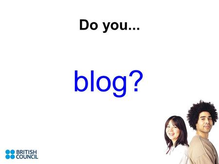 Do you... blog?. In this session we will look at... A (very) quick history of blogging What blogs are generally used for How they might be exploited in.