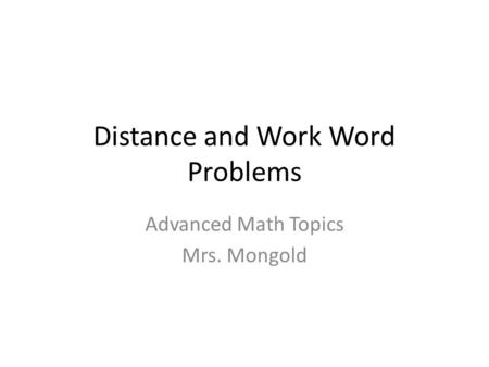 Distance and Work Word Problems Advanced Math Topics Mrs. Mongold.