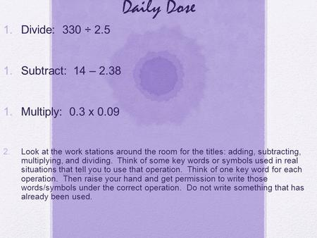 Daily Dose 1. Divide: 330 ÷ 2.5 1. Subtract: 14 – 2.38 1. Multiply: 0.3 x 0.09 2. Look at the work stations around the room for the titles: adding, subtracting,