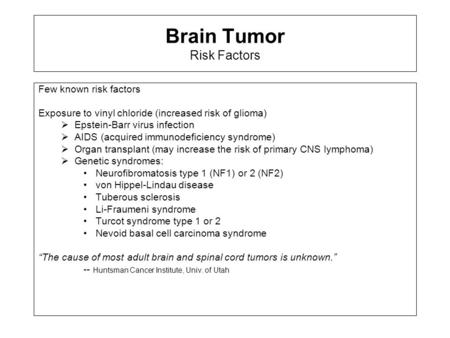 Brain Tumor Risk Factors Few known risk factors Exposure to vinyl chloride (increased risk of glioma)  Epstein-Barr virus infection  AIDS (acquired immunodeficiency.