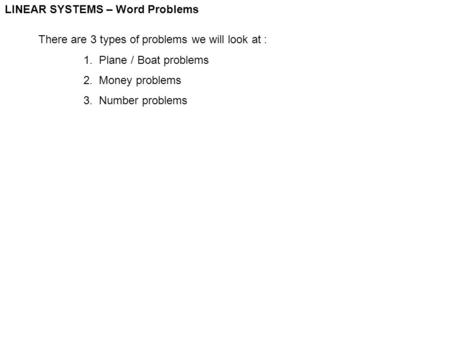 LINEAR SYSTEMS – Word Problems There are 3 types of problems we will look at : 1. Plane / Boat problems 2. Money problems 3. Number problems.