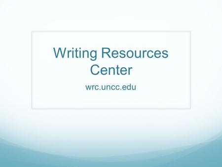 Writing Resources Center wrc.uncc.edu. MISSION The University Writing ProgramFirst-year Writing (FYW) and the Writing Resources Center (WRC) constitutes.