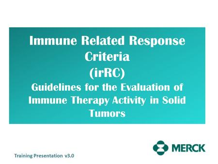 Immune Related Response Criteria (irRC) Guidelines for the Evaluation of Immune Therapy Activity in Solid Tumors Training Presentation v3.0.