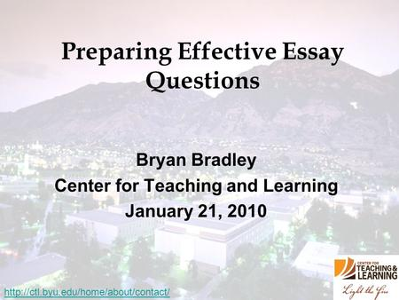 Preparing Effective Essay Questions Bryan Bradley Center for Teaching and Learning January 21, 2010