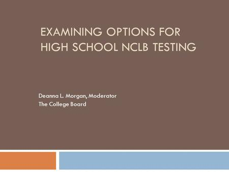 EXAMINING OPTIONS <strong>FOR</strong> HIGH SCHOOL NCLB TESTING Deanna L. Morgan, Moderator The College Board.