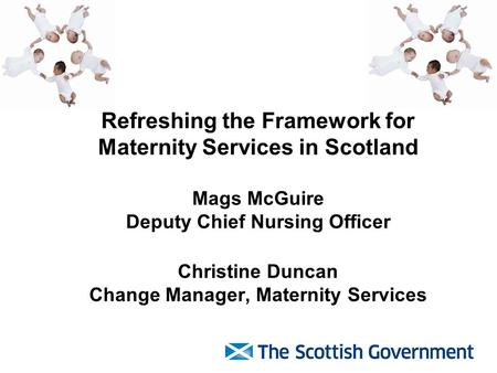 Refreshing the Framework for Maternity Services in Scotland Mags McGuire Deputy Chief Nursing Officer Christine Duncan Change Manager, Maternity Services.