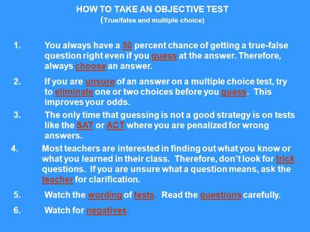 HOW TO TAKE AN OBJECTIVE TEST ( True/false and multiple choice) 1. You always have a 50 percent chance of getting a true-false question right even if you.