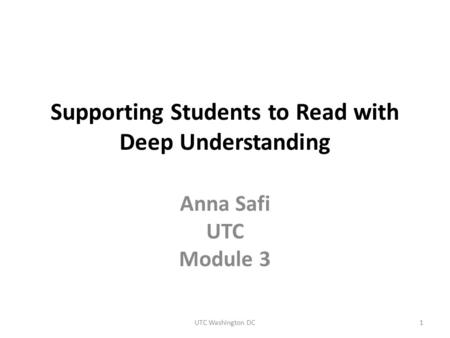 Supporting Students to Read with Deep Understanding Anna Safi UTC Module 3 UTC Washington DC1.