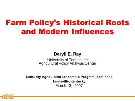 APCA Farm Policy's Historical Roots and Modern Influences Daryll E. Ray University of Tennessee Agricultural Policy Analysis Center Kentucky Agricultural.