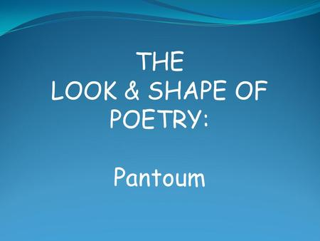 THE LOOK & SHAPE OF POETRY: Pantoum. A pantoum is a poetic form which originated in Malaysia in the 15 th century It is a poem of any length, composed.