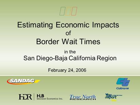Estimating Economic Impacts of Border Wait Times in the San Diego-Baja California Region February 24, 2006.