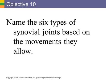 Copyright © 2006 Pearson Education, Inc., publishing as Benjamin Cummings Objective 10 Name the six types of synovial joints based on the movements they.