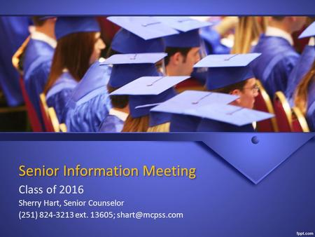 Senior Information Meeting Class of 2016 Sherry Hart, Senior Counselor (251) 824-3213 ext. 13605;