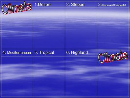 1.Desert 2. Steppe 3. Savanna/Continental 4. Mediterranean 5. Tropical 6. Highland.