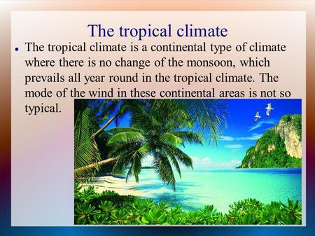 The tropical climate The tropical climate is a continental type of climate where there is no change of the monsoon, which prevails all year round in the.