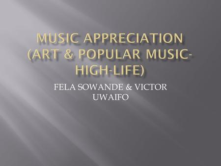 FELA SOWANDE & VICTOR UWAIFO.  Art music-Those who studied music in colleges of music,Polytechnics,Universities and graduated inspecialized areas Examples.