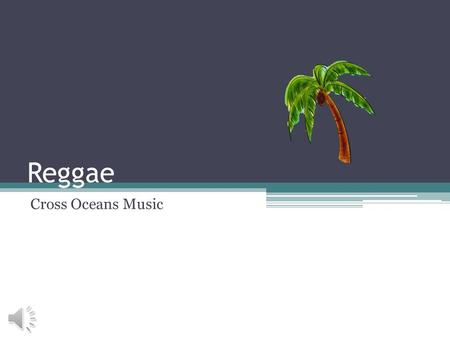 Reggae Cross Oceans Music Origins Cultural ▫Jamaica Derivative Forms ▫Ska ▫Rock Steady Associated with the Rastafari Movement.