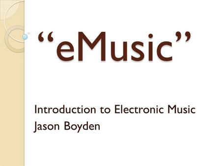 """eMusic"" Introduction to Electronic Music Jason Boyden."