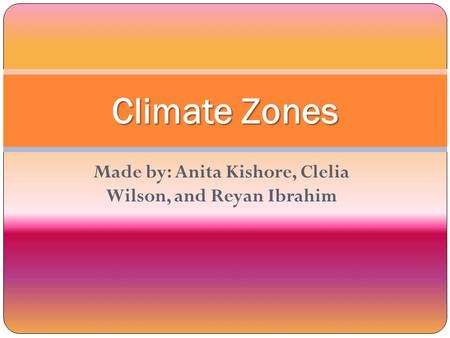 Made by: Anita Kishore, Clelia Wilson, and Reyan Ibrahim Climate Zones.