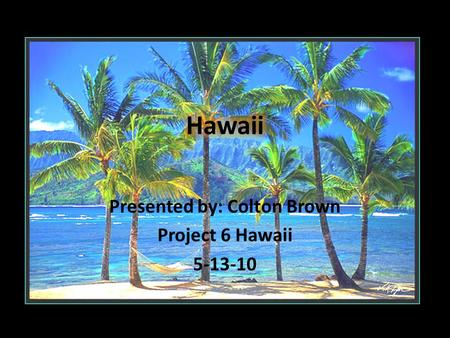Presented by: Colton Brown Project 6 Hawaii 5-13-10.