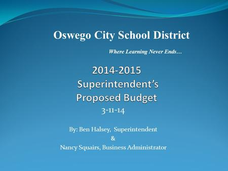 3-11-14 By: Ben Halsey, Superintendent & Nancy Squairs, Business Administrator Oswego City School District Where Learning Never Ends…