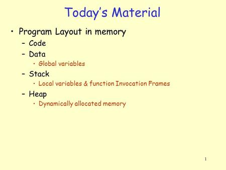 1 Program Layout in memory –Code –Data Global variables –Stack Local variables & function Invocation Frames –Heap Dynamically allocated memory Today's.