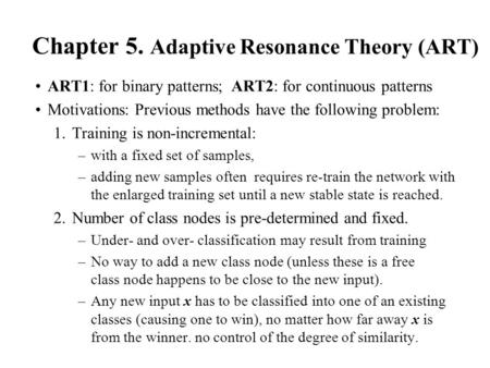 Chapter 5. Adaptive Resonance Theory (ART) ART1: for binary patterns; ART2: for continuous patterns Motivations: Previous methods have the following problem: