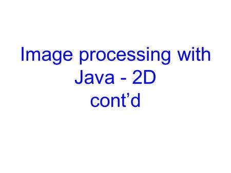 Image processing with Java - 2D cont'd. Overview  An imaging model that supports the manipulation of fixed- resolution images stored in memory.  A new.