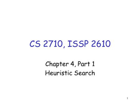 1 CS 2710, ISSP 2610 Chapter 4, Part 1 Heuristic Search.